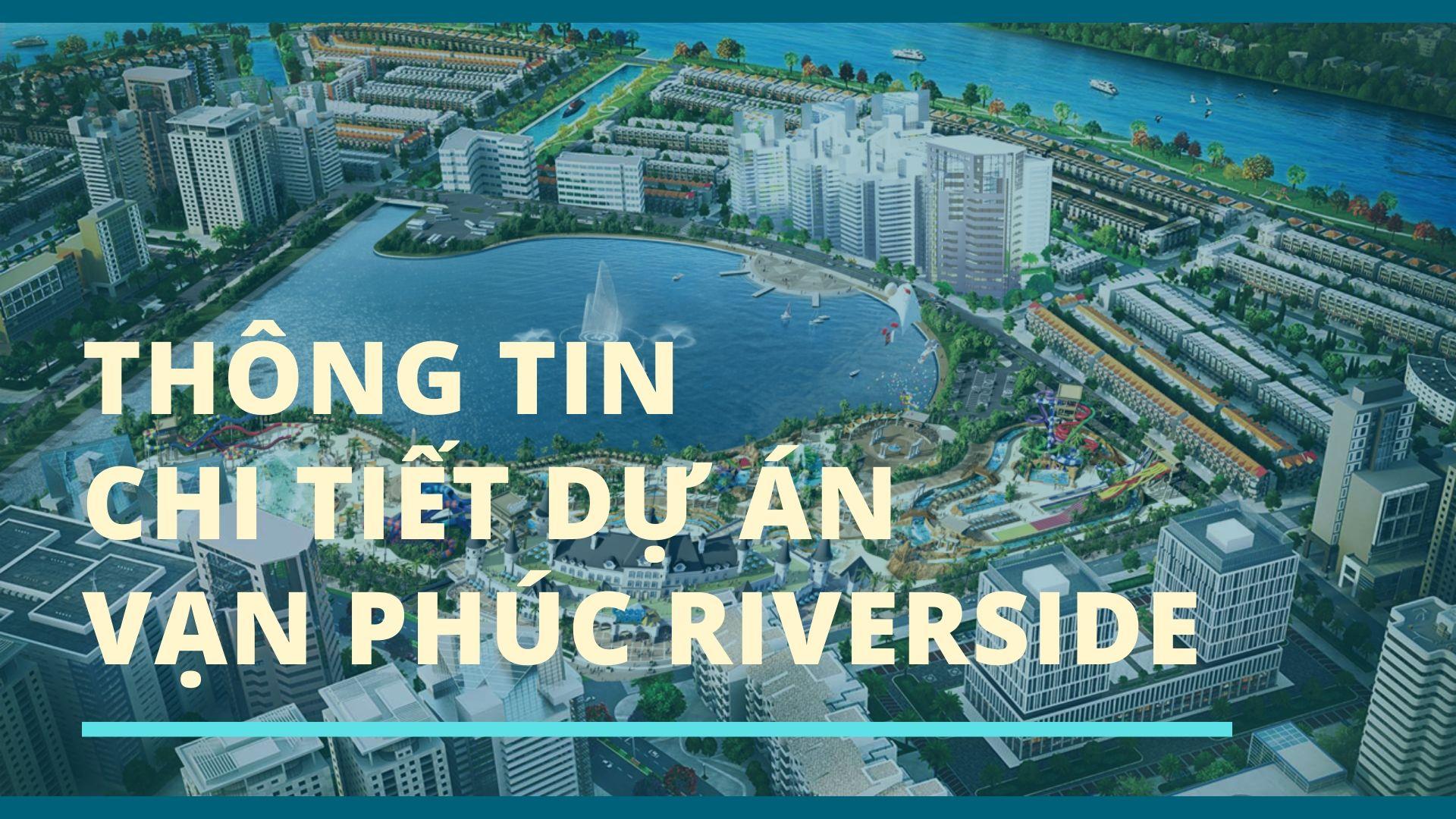 Thông Tin Chi Tiết Dự án Vạn Phúc Riverside