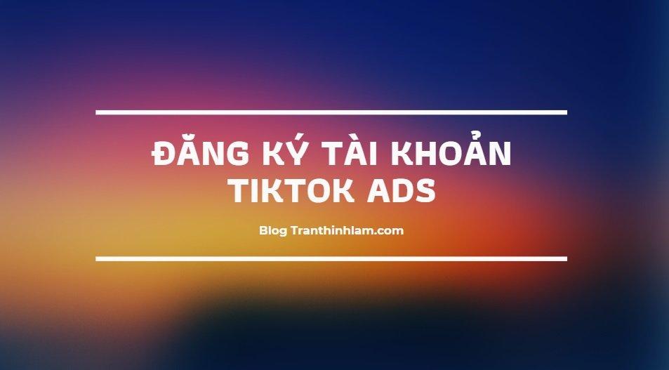 Dang Ky Tai Khoan Tiktok Ads