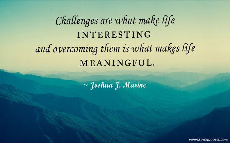 Kết quả hình ảnh cho Challenges are what make life interesting and overcoming them is what makes life meaningful.