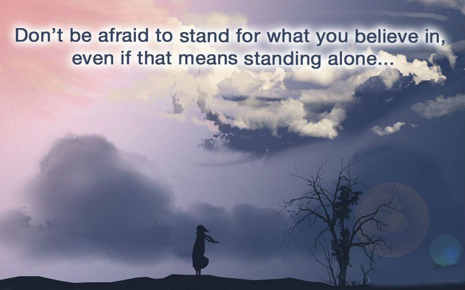 Kết quả hình ảnh cho Dont be afraid to stand for what you believe in, even if that means standing alone.