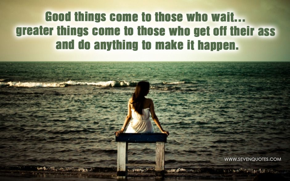 Kết quả hình ảnh cho Good things come to those who wait... greater things come to those who get off their ass and do anything to make it happen.