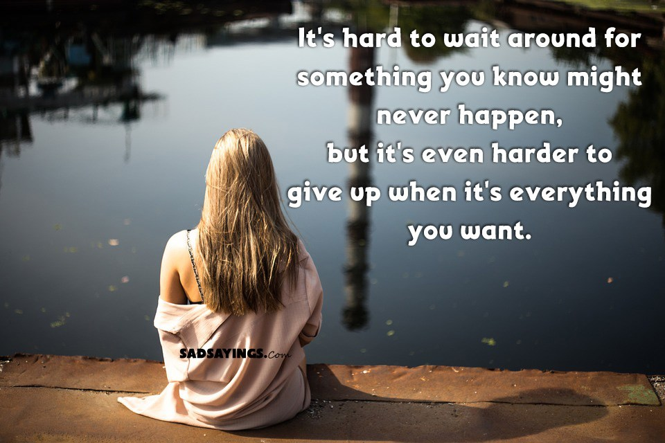 Kết quả hình ảnh cho Its hard to wait around for something you know might never happen; but its harder to give up when you know its everything you want.