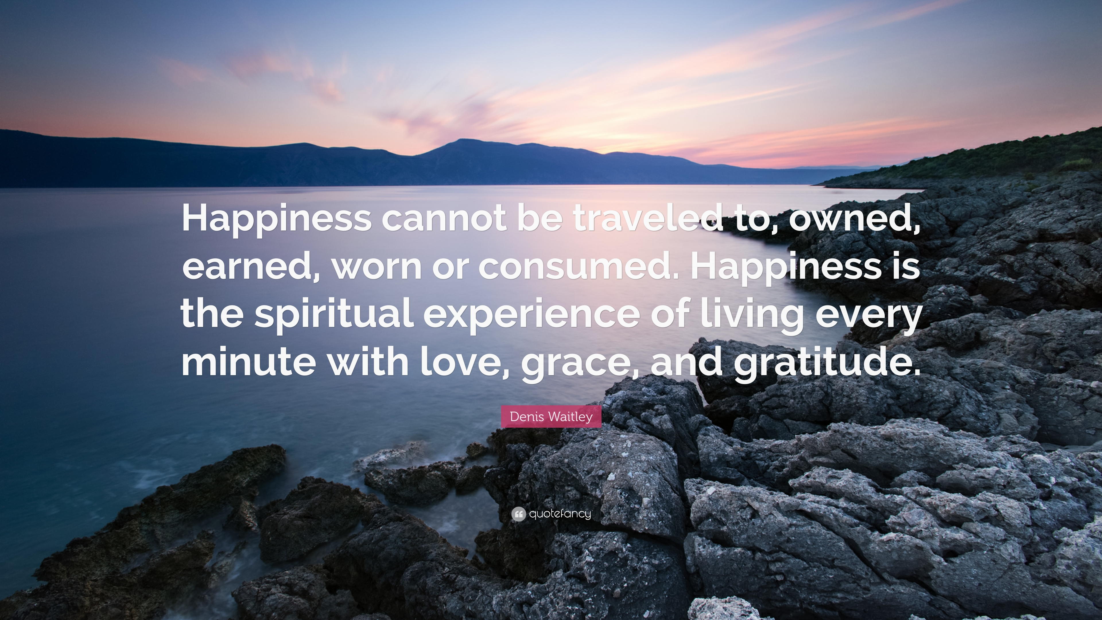 Kết quả hình ảnh cho Happiness cannot be traveled to, owned, earned, or worn. It is the spiritual experience of living every minute with love, grace & gratitude